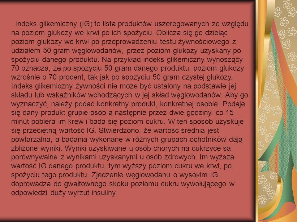 Indeks glikemiczny (IG) to lista produktów uszeregowanych ze względu na poziom glukozy we krwi po ich spożyciu.
