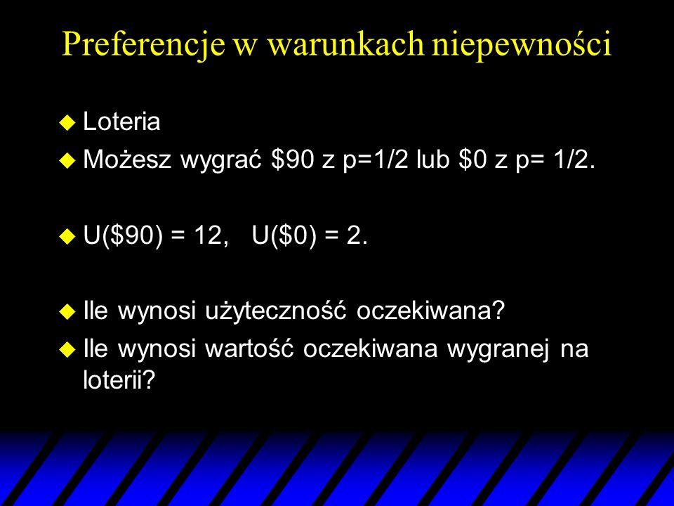 Preferencje w warunkach niepewności u Loteria u Możesz wygrać $90 z p=1/2 lub $0 z p= 1/2. u U($90) = 12, U($0) = 2. u Ile wynosi użyteczność oczekiwa
