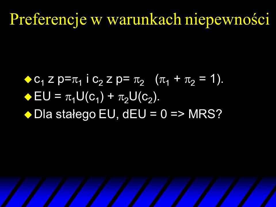Preferencje w warunkach niepewności u c 1 z p= 1 i c 2 z p= 2 ( 1 + 2 = 1). u EU = 1 U(c 1 ) + 2 U(c 2 ). u Dla stałego EU, dEU = 0 => MRS?