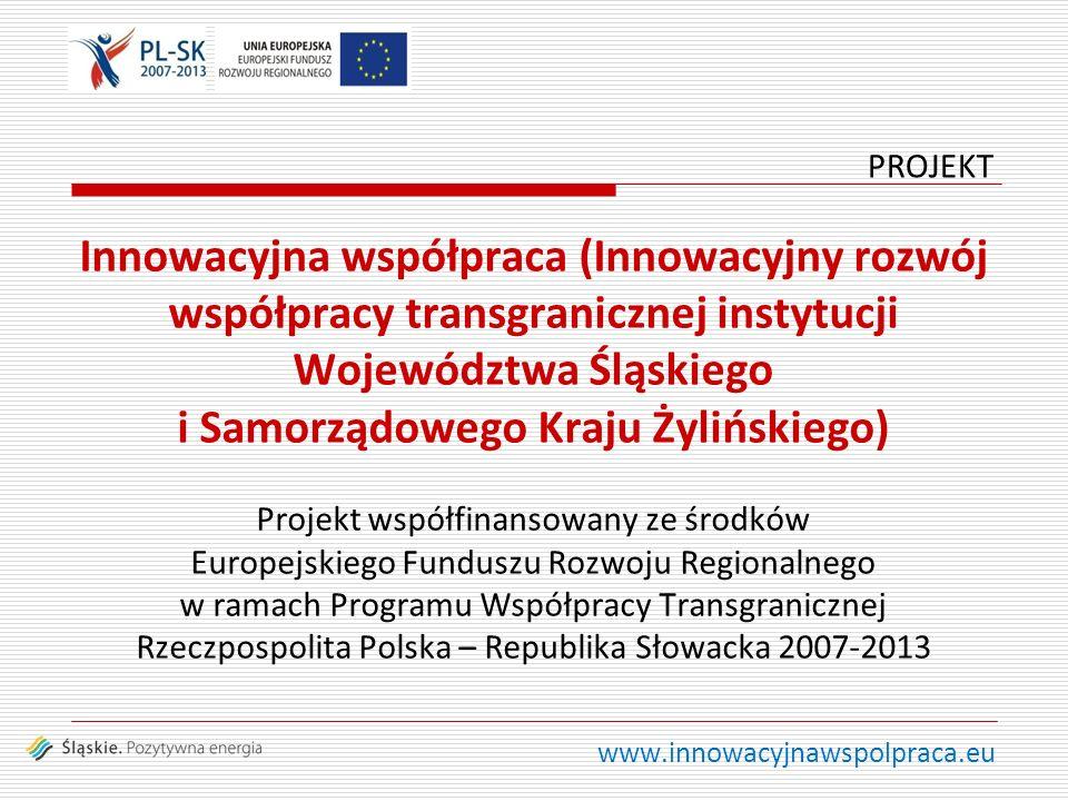 www.innowacyjnawspolpraca.eu Innowacyjna współpraca (Innowacyjny rozwój współpracy transgranicznej instytucji Województwa Śląskiego i Samorządowego Kraju Żylińskiego) Projekt współfinansowany ze środków Europejskiego Funduszu Rozwoju Regionalnego w ramach Programu Współpracy Transgranicznej Rzeczpospolita Polska – Republika Słowacka 2007-2013 PROJEKT