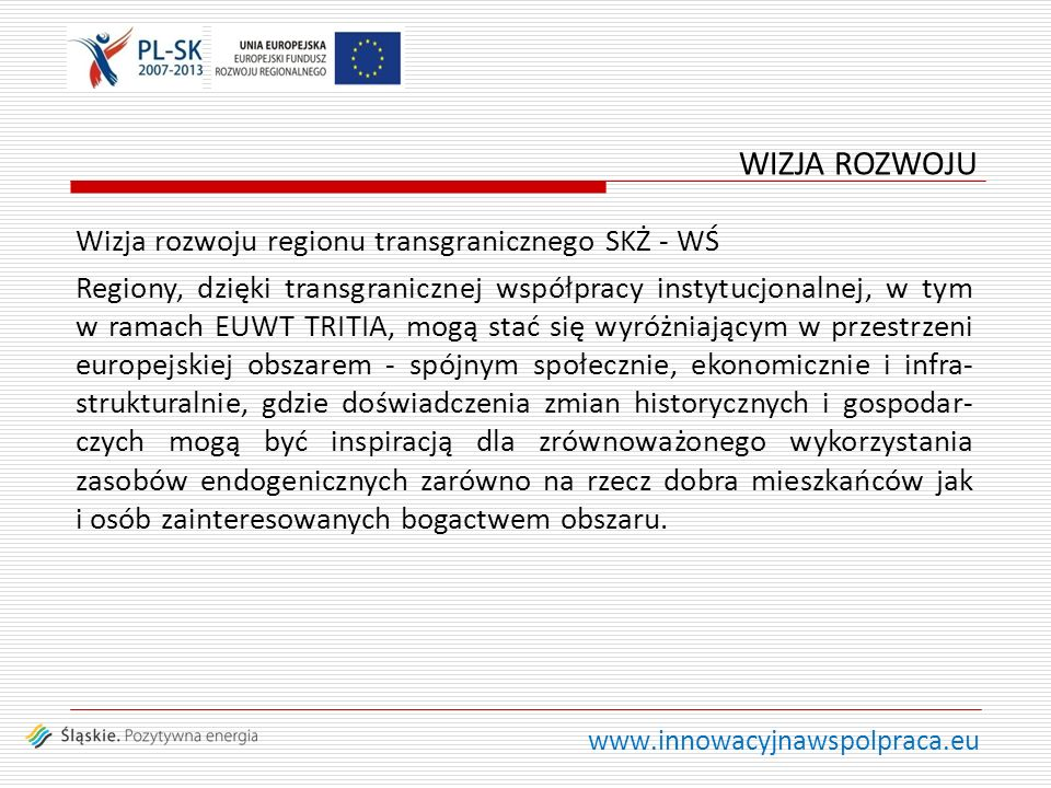 www.innowacyjnawspolpraca.eu Wizja rozwoju regionu transgranicznego SKŻ - WŚ Regiony, dzięki transgranicznej współpracy instytucjonalnej, w tym w ramach EUWT TRITIA, mogą stać się wyróżniającym w przestrzeni europejskiej obszarem - spójnym społecznie, ekonomicznie i infra- strukturalnie, gdzie doświadczenia zmian historycznych i gospodar- czych mogą być inspiracją dla zrównoważonego wykorzystania zasobów endogenicznych zarówno na rzecz dobra mieszkańców jak i osób zainteresowanych bogactwem obszaru.