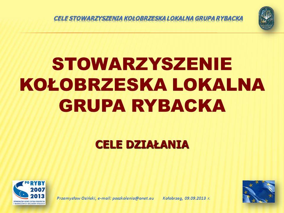 STOWARZYSZENIE KOŁOBRZESKA LOKALNA GRUPA RYBACKA CELE DZIAŁANIA Kołobrzeg, 09.09.2013 r.Przemysław Osiński, e-mail: poszkolenia@onet.eu