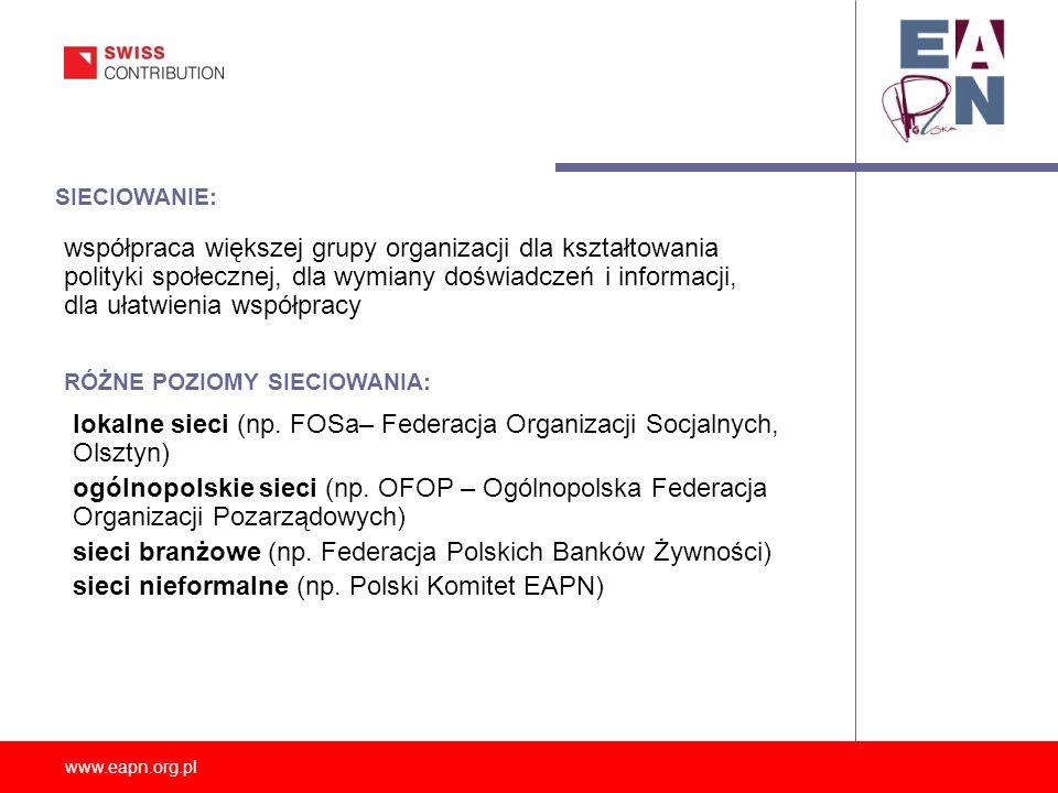 www.eapn.org.pl SIECIOWANIE: współpraca większej grupy organizacji dla kształtowania polityki społecznej, dla wymiany doświadczeń i informacji, dla ułatwienia współpracy RÓŻNE POZIOMY SIECIOWANIA: lokalne sieci (np.