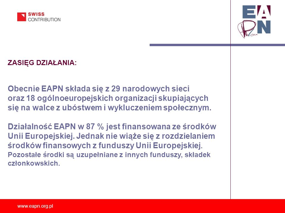 www.eapn.org.pl ZASIĘG DZIAŁANIA: Obecnie EAPN składa się z 29 narodowych sieci oraz 18 ogólnoeuropejskich organizacji skupiających się na walce z ubó