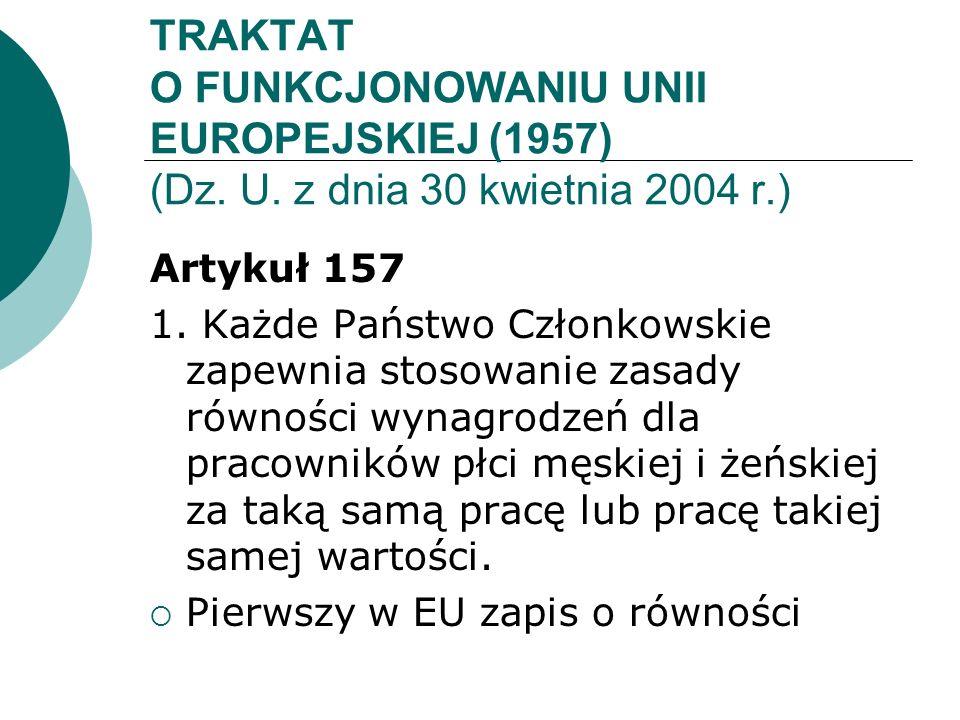 TRAKTAT O FUNKCJONOWANIU UNII EUROPEJSKIEJ (1957) (Dz. U. z dnia 30 kwietnia 2004 r.) Artykuł 157 1. Każde Państwo Członkowskie zapewnia stosowanie za