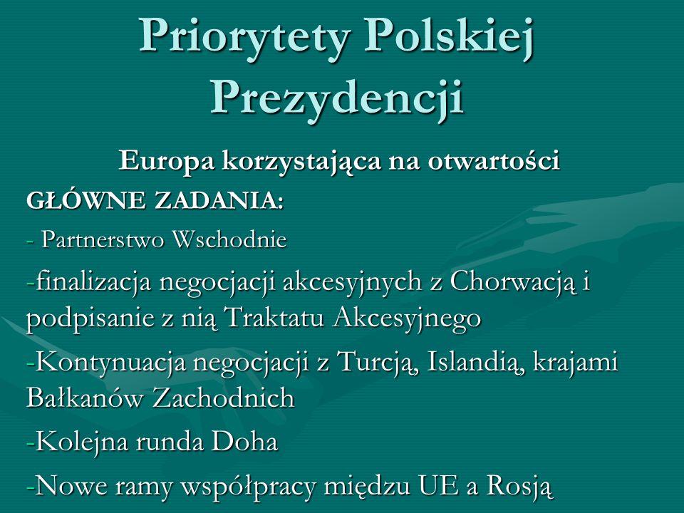 Priorytety Polskiej Prezydencji Europa korzystająca na otwartości GŁÓWNE ZADANIA: - Partnerstwo Wschodnie -finalizacja negocjacji akcesyjnych z Chorwa