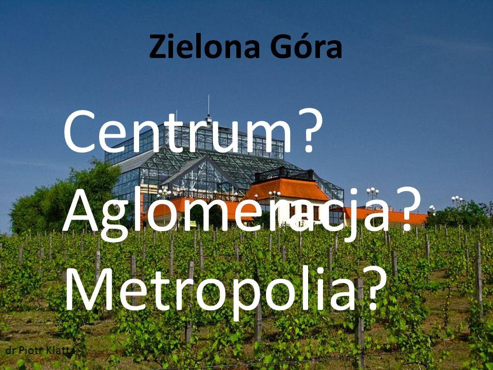 Zielona Góra Centrum? Aglomeracja? Metropolia? dr Piotr Klatta