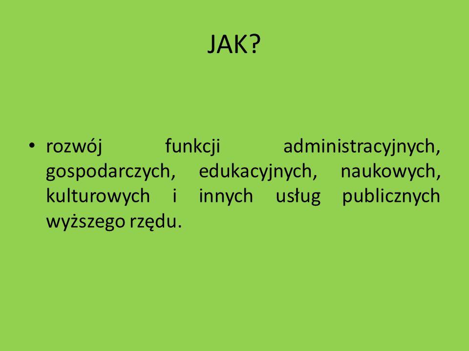 JAK? rozwój funkcji administracyjnych, gospodarczych, edukacyjnych, naukowych, kulturowych i innych usług publicznych wyższego rzędu.