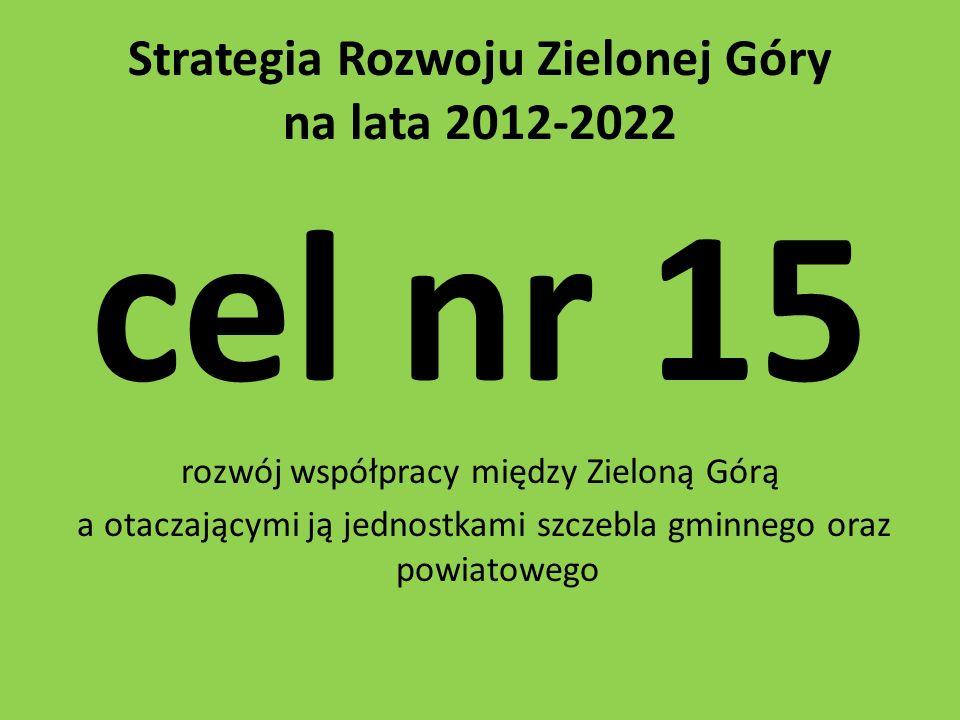 Strategia Rozwoju Zielonej Góry na lata 2012-2022 cel nr 15 rozwój współpracy między Zieloną Górą a otaczającymi ją jednostkami szczebla gminnego oraz