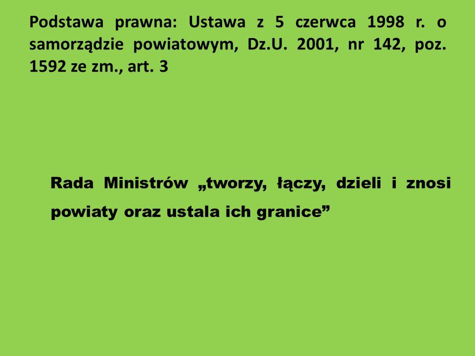 Podstawa prawna: Ustawa z 5 czerwca 1998 r. o samorządzie powiatowym, Dz.U. 2001, nr 142, poz. 1592 ze zm., art. 3 Rada Ministrów tworzy, łączy, dziel