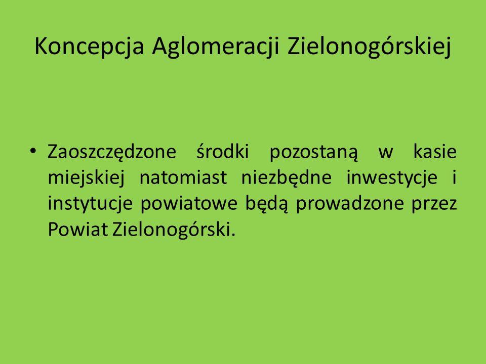 Koncepcja Aglomeracji Zielonogórskiej Zaoszczędzone środki pozostaną w kasie miejskiej natomiast niezbędne inwestycje i instytucje powiatowe będą prow