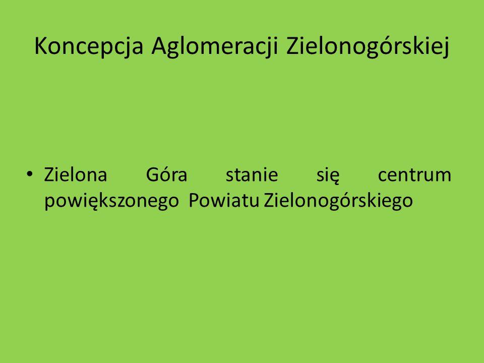 Koncepcja Aglomeracji Zielonogórskiej Zielona Góra stanie się centrum powiększonego Powiatu Zielonogórskiego
