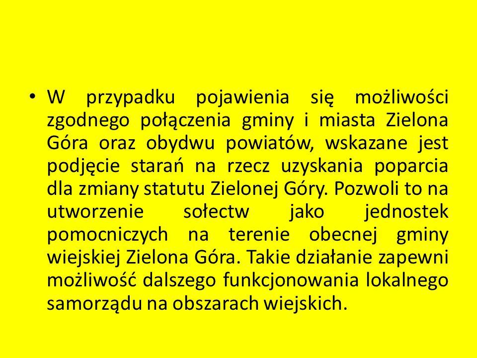 W przypadku pojawienia się możliwości zgodnego połączenia gminy i miasta Zielona Góra oraz obydwu powiatów, wskazane jest podjęcie starań na rzecz uzy