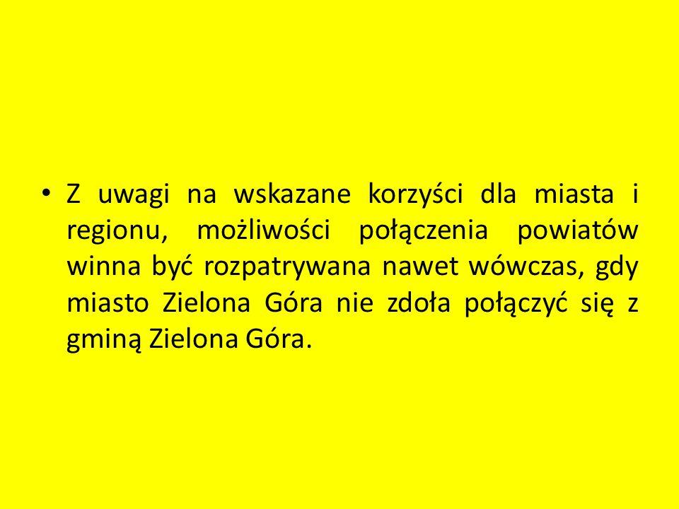 Z uwagi na wskazane korzyści dla miasta i regionu, możliwości połączenia powiatów winna być rozpatrywana nawet wówczas, gdy miasto Zielona Góra nie zd