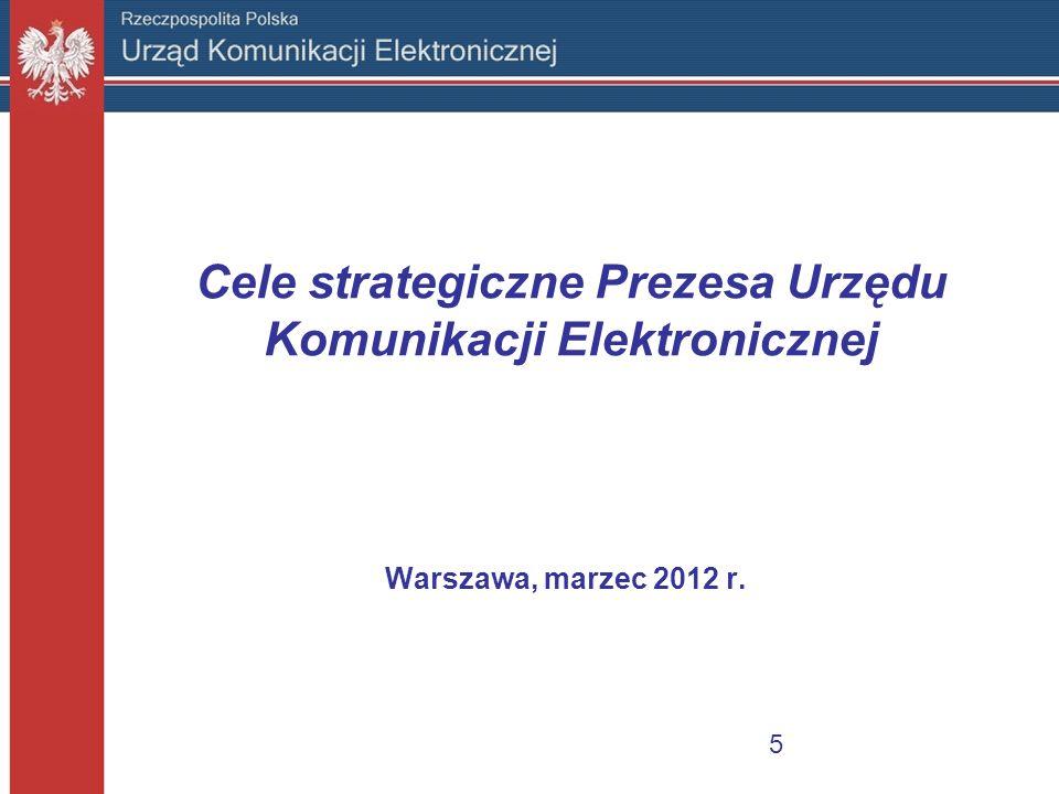 Cele strategiczne Prezesa Urzędu Komunikacji Elektronicznej Warszawa, marzec 2012 r. 5
