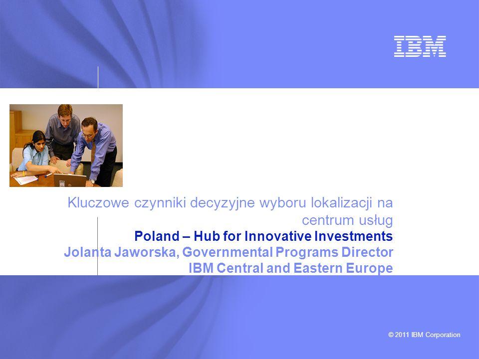 © 2011 IBM Corporation Kluczowe czynniki decyzyjne wyboru lokalizacji na centrum usług Poland – Hub for Innovative Investments Jolanta Jaworska, Gover