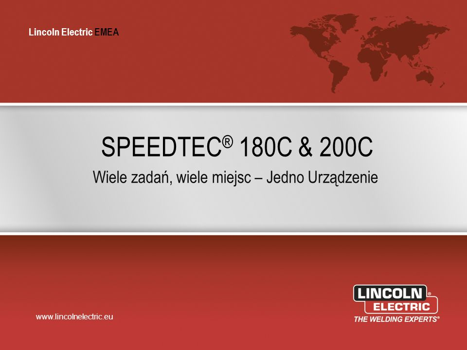 Lincoln Electric EMEA www.lincolnelectric.eu Lincoln Electric EMEA SPEEDTEC ® 180C & 200C Wiele zadań, wiele miejsc – Jedno Urządzenie