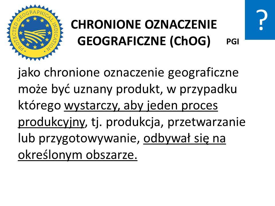 CHRONIONE OZNACZENIE GEOGRAFICZNE (ChOG) jako chronione oznaczenie geograficzne może być uznany produkt, w przypadku którego wystarczy, aby jeden proc