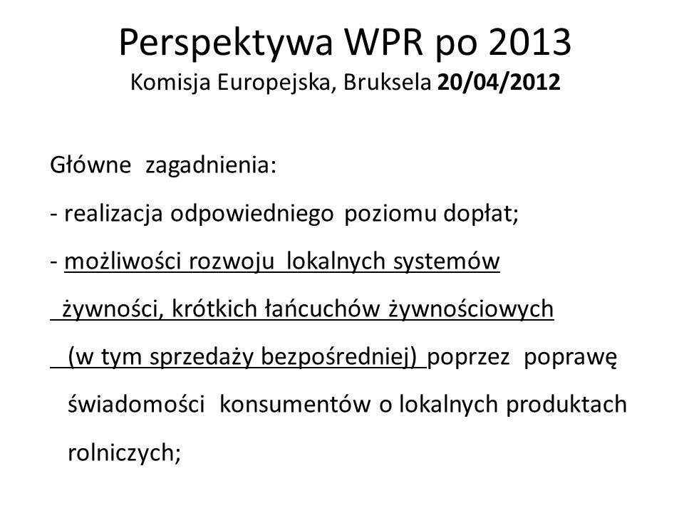 Perspektywa WPR po 2013 Komisja Europejska, Bruksela 20/04/2012 Główne zagadnienia: - realizacja odpowiedniego poziomu dopłat; - możliwości rozwoju lo