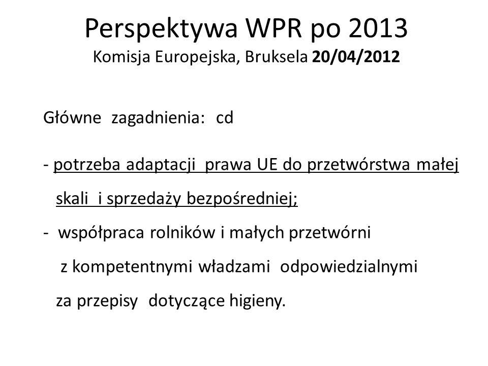 Perspektywa WPR po 2013 Komisja Europejska, Bruksela 20/04/2012 Główne zagadnienia: cd - potrzeba adaptacji prawa UE do przetwórstwa małej skali i spr