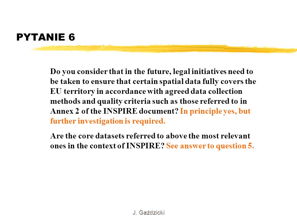 J. Gaździcki PYTANIE 6 Do you consider that in the future, legal initiatives need to be taken to ensure that certain spatial data fully covers the EU