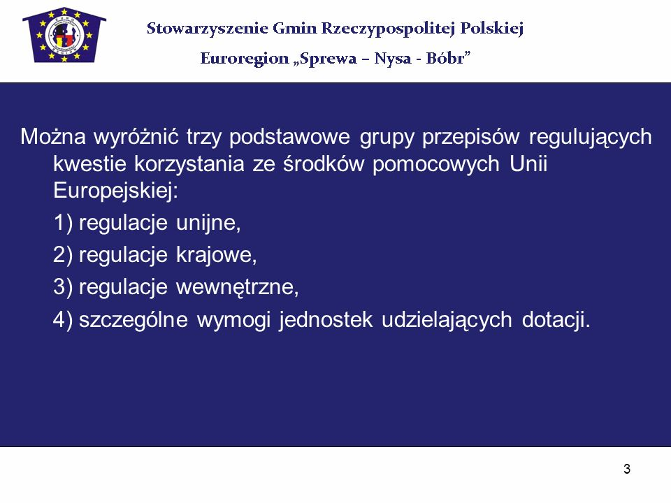 3 Można wyróżnić trzy podstawowe grupy przepisów regulujących kwestie korzystania ze środków pomocowych Unii Europejskiej: 1) regulacje unijne, 2) reg