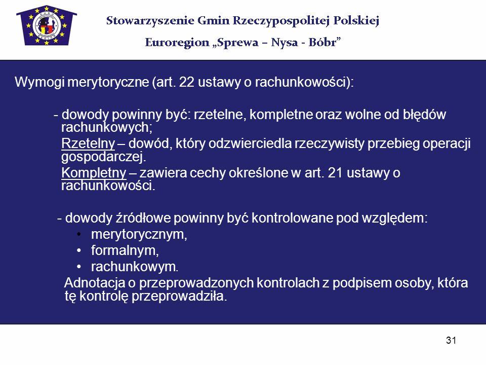 31 Wymogi merytoryczne (art. 22 ustawy o rachunkowości): - dowody powinny być: rzetelne, kompletne oraz wolne od błędów rachunkowych; Rzetelny – dowód