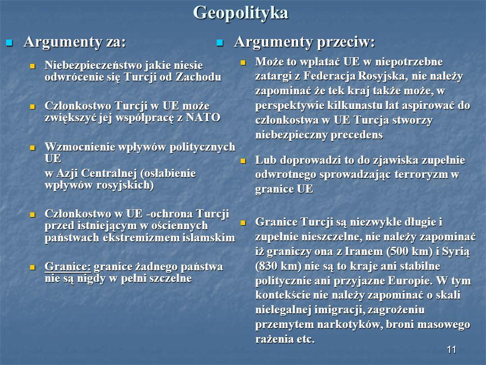 11 Geopolityka Argumenty za: Argumenty za: Niebezpieczeństwo jakie niesie odwrócenie się Turcji od Zachodu Niebezpieczeństwo jakie niesie odwrócenie s