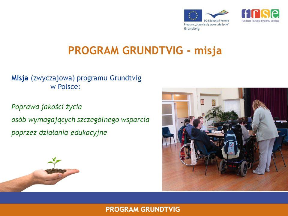 PROGRAM GRUNDTVIG PROGRAM GRUNDTVIG - misja Misja (zwyczajowa) programu Grundtvig w Polsce: Poprawa jakości życia osób wymagających szczególnego wspar