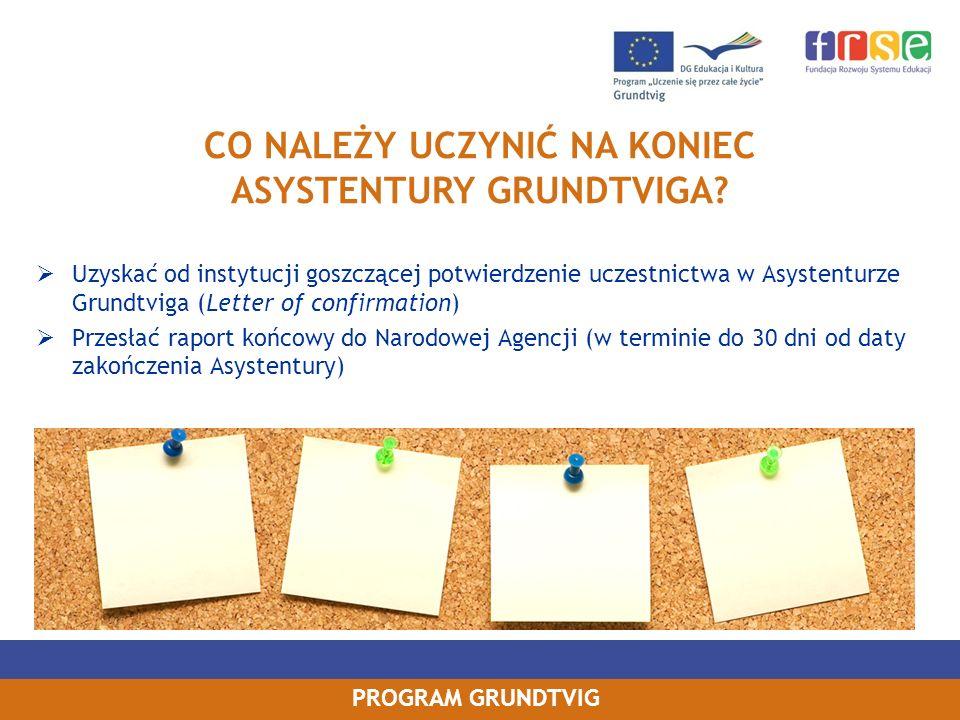 PROGRAM GRUNDTVIG Uzyskać od instytucji goszczącej potwierdzenie uczestnictwa w Asystenturze Grundtviga (Letter of confirmation) Przesłać raport końco