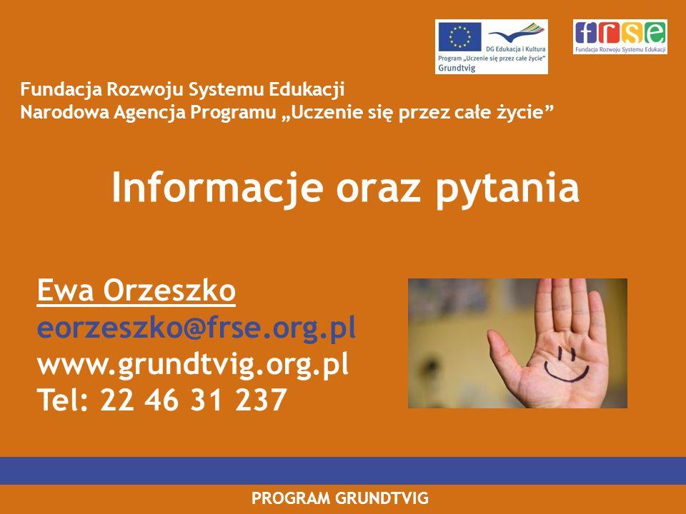 PROGRAM GRUNDTVIG Informacje oraz pytania Fundacja Rozwoju Systemu Edukacji Narodowa Agencja Programu Uczenie się przez całe życie Ewa Orzeszko eorzes