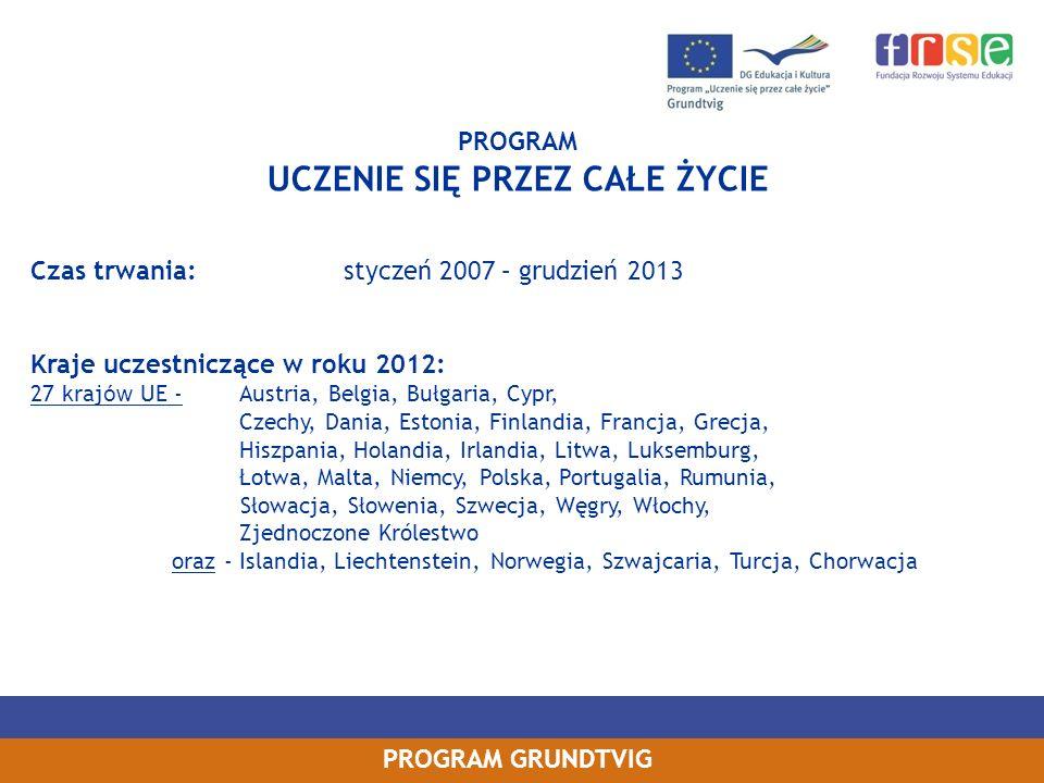 PROGRAM GRUNDTVIG PROGRAM UCZENIE SIĘ PRZEZ CAŁE ŻYCIE Czas trwania: styczeń 2007 – grudzień 2013 Kraje uczestniczące w roku 2012: 27 kraj ów UE - Aus