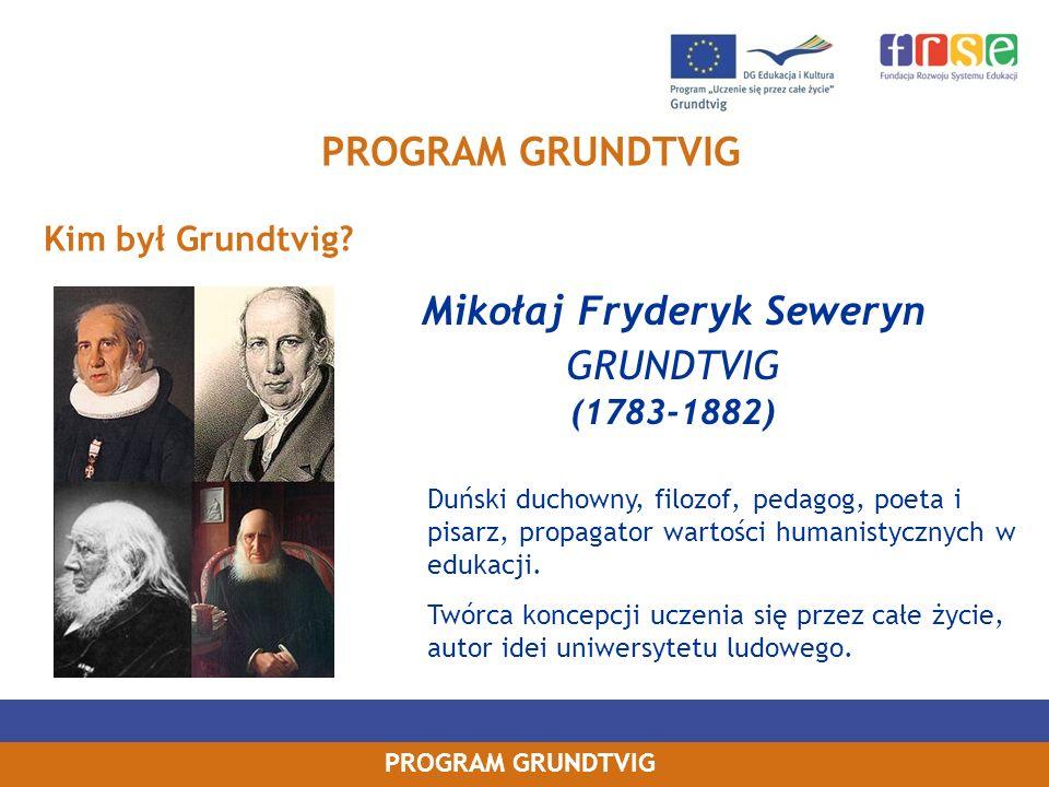 PROGRAM GRUNDTVIG Kim był Grundtvig? Mikołaj Fryderyk Seweryn GRUNDTVIG (1783-1882) Duński duchowny, filozof, pedagog, poeta i pisarz, propagator wart