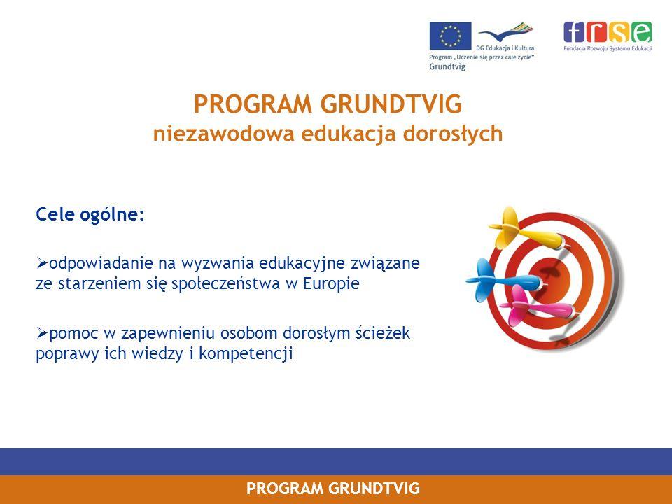 PROGRAM GRUNDTVIG Cele ogólne: odpowiadanie na wyzwania edukacyjne związane ze starzeniem się społeczeństwa w Europie pomoc w zapewnieniu osobom doros