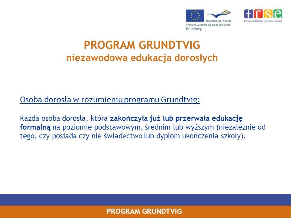 PROGRAM GRUNDTVIG Wyjazdy za granicę do organizacji edukacji dorosłych w celu wykonywania takich zadań, jak: -asystowanie we wspieraniu uczenia się osób dorosłych lub w wybranych aspektach zarządzania edukacją dorosłych -wspieranie osób ze specjalnymi potrzebami edukacyjnymi -przekazywanie informacji o ojczyźnie Asystenta i asystowanie w nauczaniu języka ojczystego -wprowadzanie lub wzmacnianie wymiaru europejskiego w organizacji goszczącej -inicjowanie, opracowywanie i asystowanie w realizacji projektów edukacyjnych Wysokość dofinansowania otrzymywanego przez Asystenta: Zależna od długości trwania asystentury i kraju wyjazdu.
