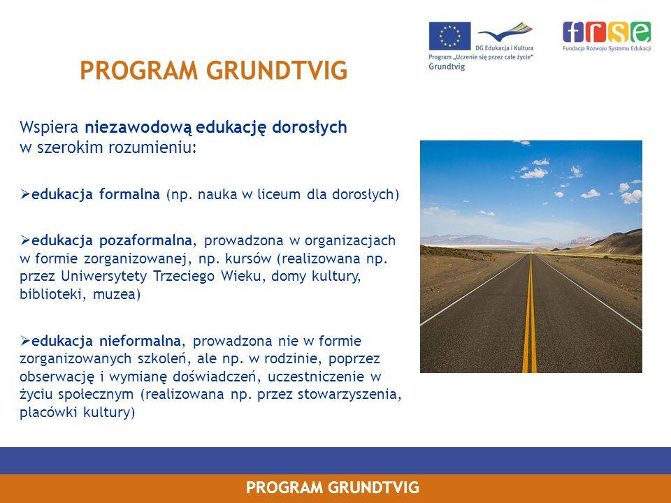 PROGRAM GRUNDTVIG Wspiera niezawodową edukację dorosłych w szerokim rozumieniu: edukacja formalna (np. nauka w liceum dla dorosłych) edukacja pozaform