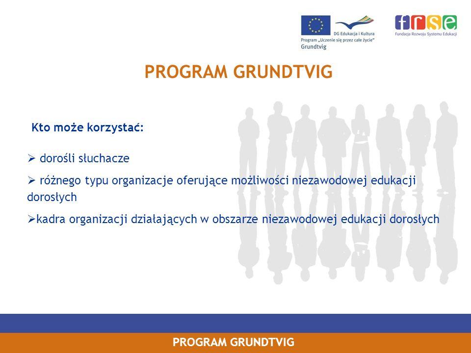 PROGRAM GRUNDTVIG poprawa pod względem jakościowym i ilościowym oraz pod względem dostępności ogólnoeuropejskiej mobilności osób biorących udział w edukacji dorosłych poprawa pod względem jakościowym i ilościowym współpracy pomiędzy organizacjami zajmującymi się edukacją dorosłych w Europie zapewnienie alternatywnych możliwości dostępu do edukacji dorosłych osobom z grup wymagających szczególnego wsparcia oraz z defaworyzowanych grup społecznych, w szczególności osobom starszym oraz osobom, które zaniechały kształcenia bez osiągnięcia podstawowych kwalifikacji ułatwienie rozwoju innowacyjnych praktyk w dziedzinie edukacji dorosłych, a także ich transferu wspieranie tworzenia innowacyjnych i opartych na TIK (technologie informacyjno- komunikacyjne) treści, usług, metodologii nauczania oraz praktyk w zakresie uczenia się przez całe życie poprawa metod dydaktycznych oraz zarządzania organizacjami edukacji dorosłych Cele operacyjne programu Grundtvig: