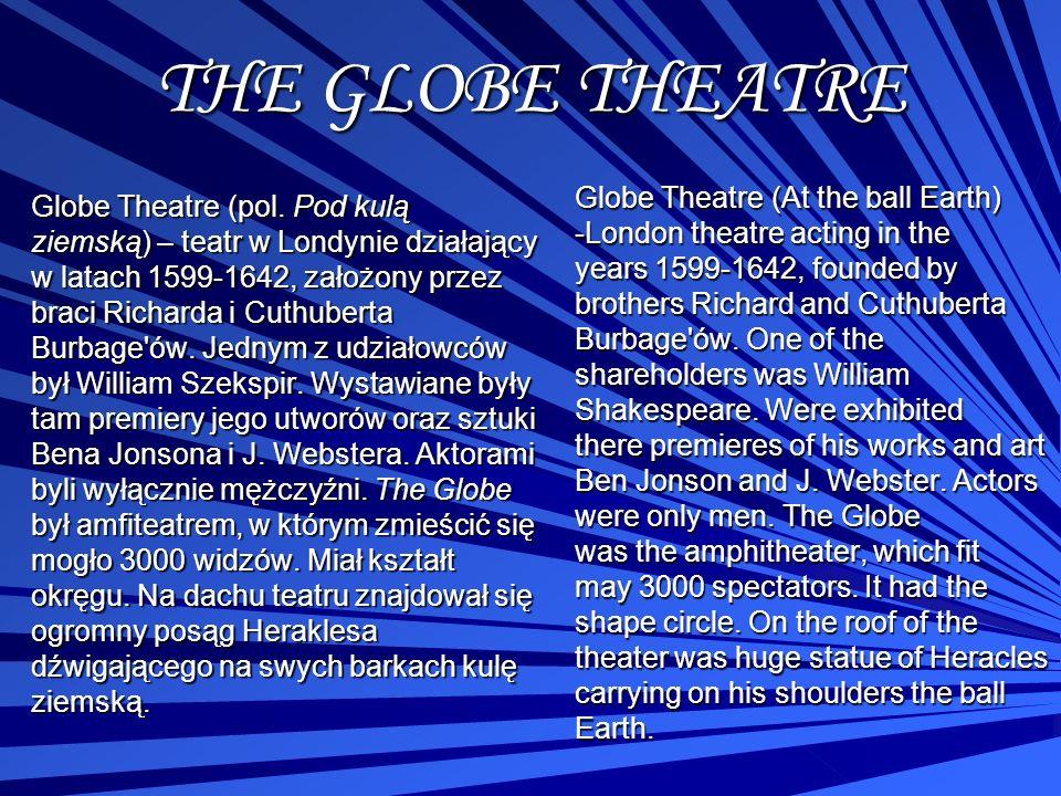 THE GLOBE THEATRE Globe Theatre (pol. Pod kulą ziemską) – teatr w Londynie działający w latach 1599-1642, założony przez braci Richarda i Cuthuberta B