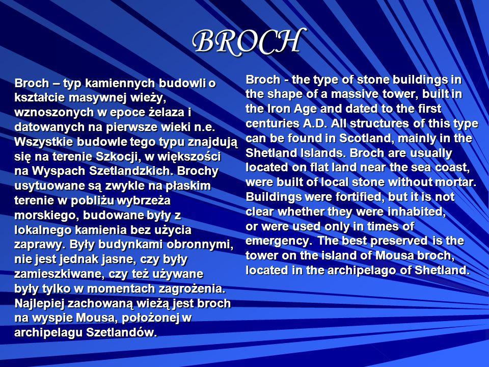 BROCH Broch – typ kamiennych budowli o kształcie masywnej wieży, wznoszonych w epoce żelaza i datowanych na pierwsze wieki n.e. Wszystkie budowle tego