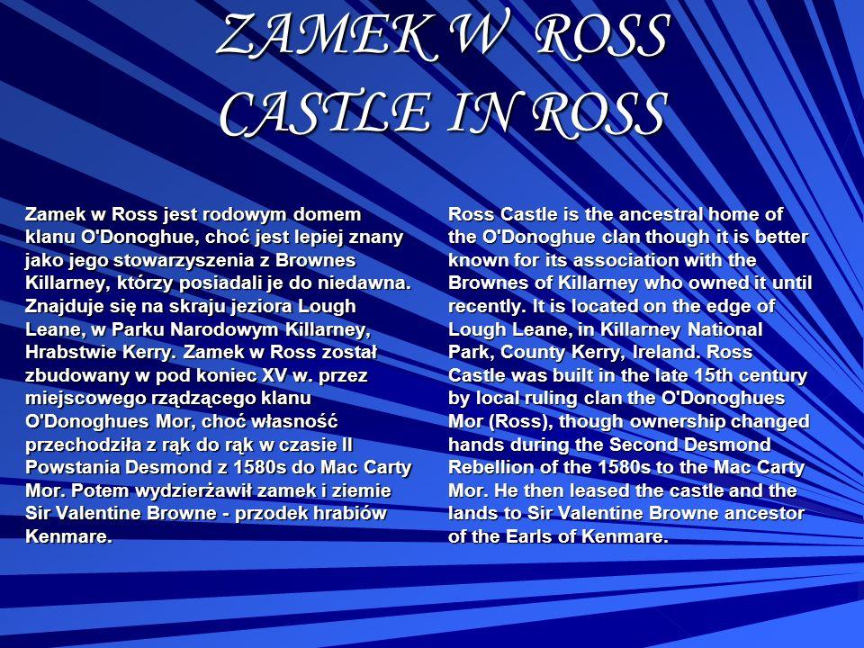 ZAMEK W ROSS CASTLE IN ROSS Zamek w Ross jest rodowym domem klanu O'Donoghue, choć jest lepiej znany jako jego stowarzyszenia z Brownes Killarney, któ