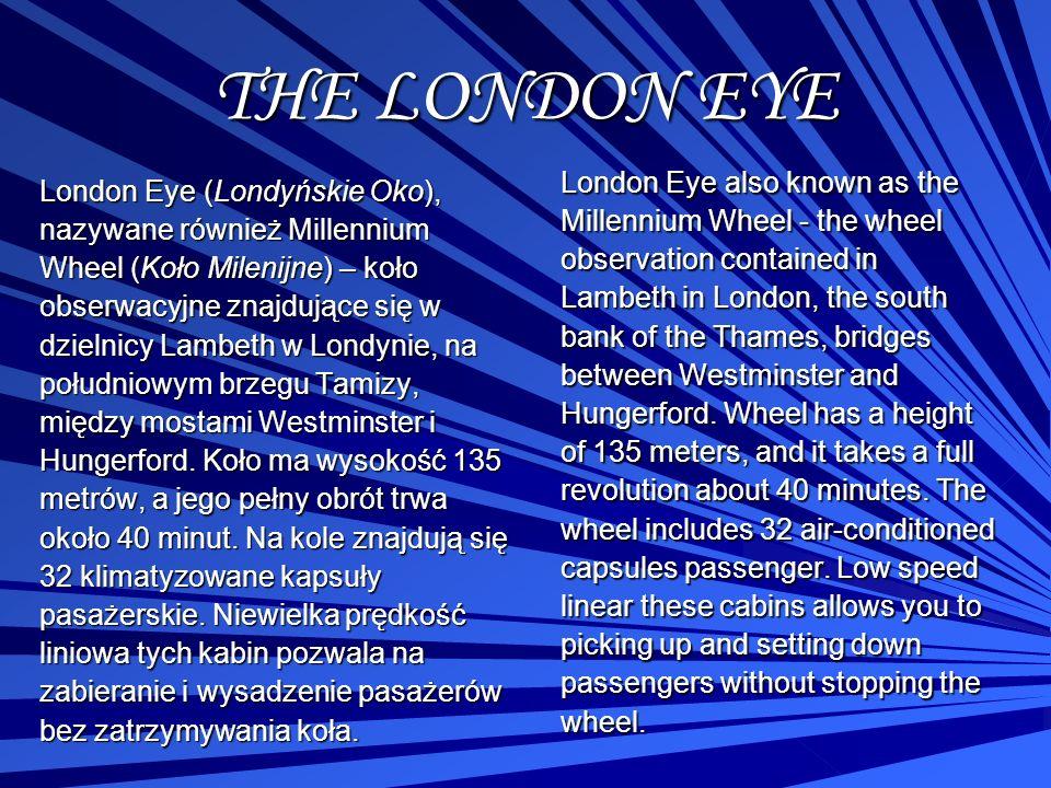 THE LONDON EYE London Eye (Londyńskie Oko), nazywane również Millennium Wheel (Koło Milenijne) – koło obserwacyjne znajdujące się w dzielnicy Lambeth