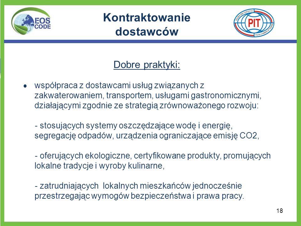 Kontraktowanie dostawców Dobre praktyki: współpraca z dostawcami usług związanych z zakwaterowaniem, transportem, usługami gastronomicznymi, działającymi zgodnie ze strategią zrównoważonego rozwoju: - stosujących systemy oszczędzające wodę i energię, segregację odpadów, urządzenia ograniczające emisję CO2, - oferujących ekologiczne, certyfikowane produkty, promujących lokalne tradycje i wyroby kulinarne, - zatrudniających lokalnych mieszkańców jednocześnie przestrzegając wymogów bezpieczeństwa i prawa pracy.