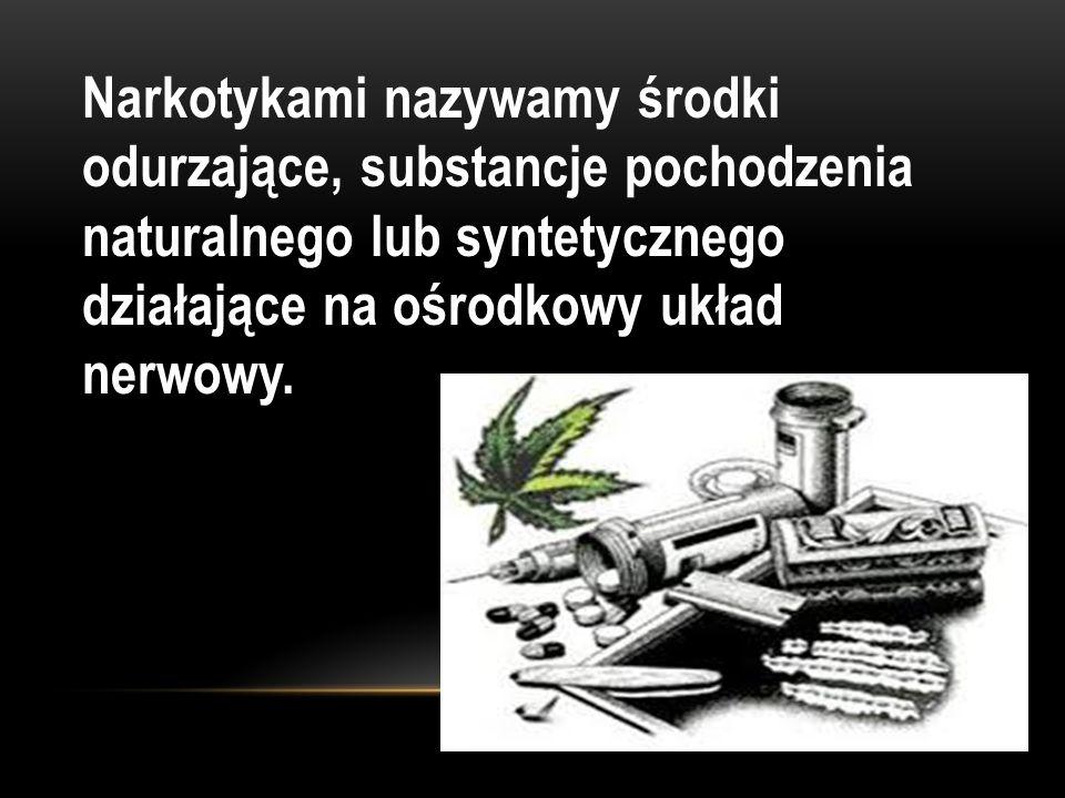 Narkotykami nazywamy środki odurzające, substancje pochodzenia naturalnego lub syntetycznego działające na ośrodkowy układ nerwowy.
