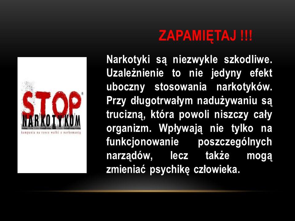 ZAPAMIĘTAJ !!! Narkotyki są niezwykle szkodliwe. Uzależnienie to nie jedyny efekt uboczny stosowania narkotyków. Przy długotrwałym nadużywaniu są truc