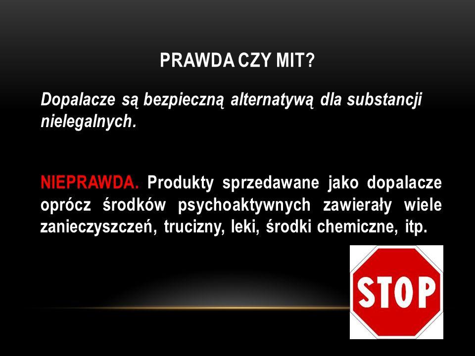 PRAWDA CZY MIT? Dopalacze są bezpieczną alternatywą dla substancji nielegalnych. NIEPRAWDA. Produkty sprzedawane jako dopalacze oprócz środków psychoa