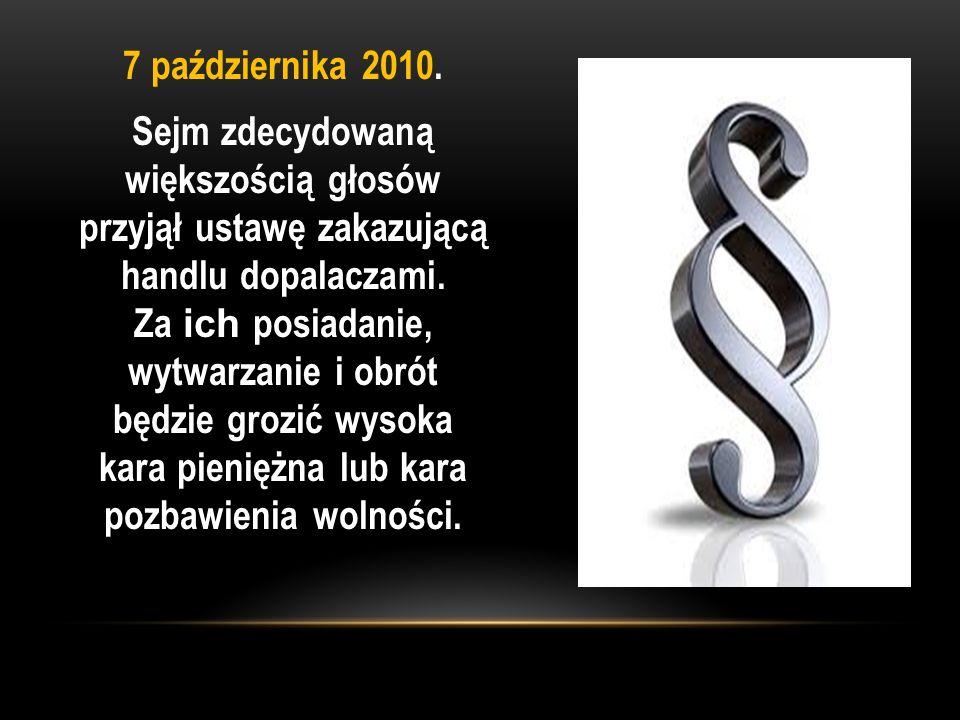 7 października 2010. Sejm zdecydowaną większością głosów przyjął ustawę zakazującą handlu dopalaczami. Za ich posiadanie, wytwarzanie i obrót będzie g
