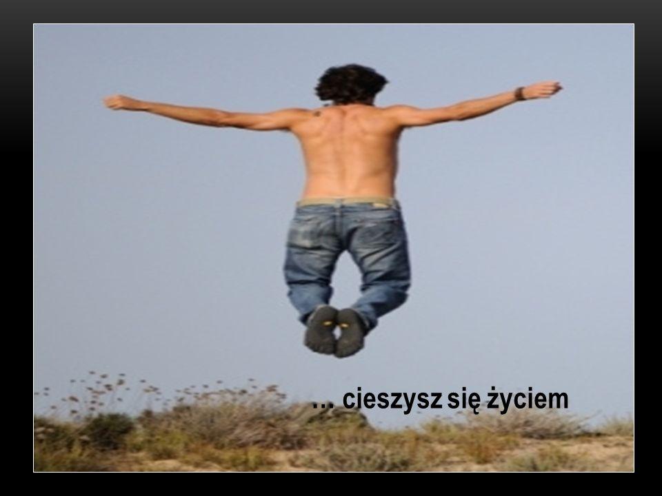 … cieszysz się życiem
