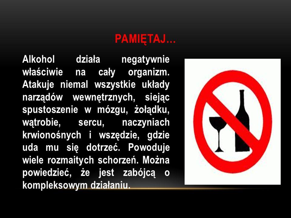 PAMIĘTAJ… Alkohol działa negatywnie właściwie na cały organizm. Atakuje niemal wszystkie układy narządów wewnętrznych, siejąc spustoszenie w mózgu, żo