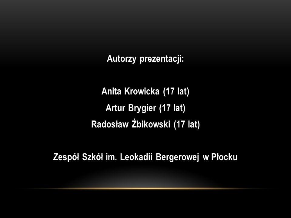 Autorzy prezentacji: Anita Krowicka (17 lat) Artur Brygier (17 lat) Radosław Żbikowski (17 lat) Zespół Szkół im. Leokadii Bergerowej w Płocku