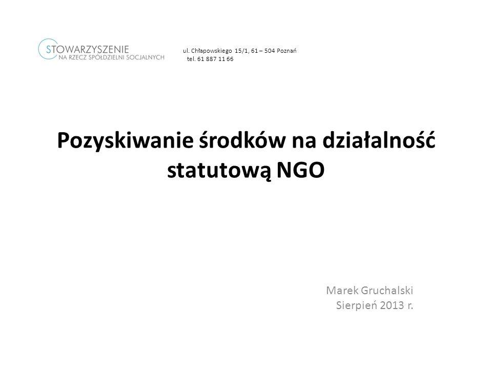 Marek Gruchalski Sierpień 2013 r. Pozyskiwanie środków na działalność statutową NGO ul. Chłapowskiego 15/1, 61 – 504 Poznań tel. 61 887 11 66